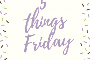5 Things Friday…